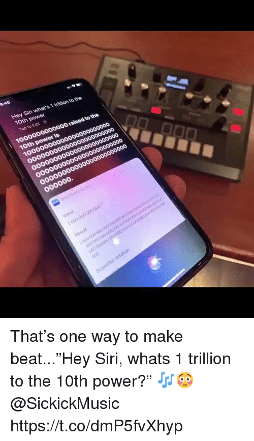 "Siri, Power, and One: Hey Siri what's 1 trillion to the  10th power  Tap to Edit  1000000000000 raised to the  10th power is That's one way to make beat...""Hey Siri, whats 1 trillion to the 10th power?"" 🎶😳 @SickickMusic https://t.co/dmP5fvXhyp"
