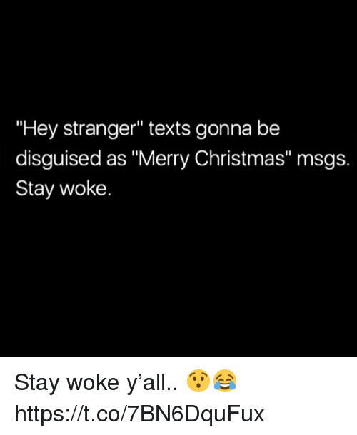 """stay woke: """"Hey stranger"""" texts gonna be  disguised as """"Merry Christmas"""" msgs.  Stay woke. Stay woke y'all.. 😯😂 https://t.co/7BN6DquFux"""