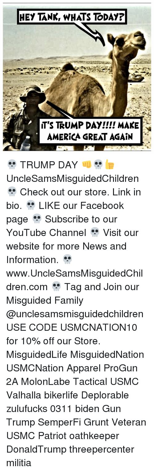 Trump Day: HEY TANK, WHATS TODAY?  T'S TRUMP DAY!!!! MAKE  AMERICA GREAT AGAIN 💀 TRUMP DAY 👊💀👍 UncleSamsMisguidedChildren 💀 Check out our store. Link in bio. 💀 LIKE our Facebook page 💀 Subscribe to our YouTube Channel 💀 Visit our website for more News and Information. 💀 www.UncleSamsMisguidedChildren.com 💀 Tag and Join our Misguided Family @unclesamsmisguidedchildren USE CODE USMCNATION10 for 10% off our Store. MisguidedLife MisguidedNation USMCNation Apparel ProGun 2A MolonLabe Tactical USMC Valhalla bikerlife Deplorable zulufucks 0311 biden Gun Trump SemperFi Grunt Veteran USMC Patriot oathkeeper DonaldTrump threepercenter militia