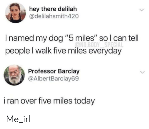 "Today, Irl, and Me IRL: hey there delilah  @delilahsmith420  Inamed my dog ""5 miles"" so l can tell  ONO.BODY SPECIA  people I walk five miles everyday  Professor Barclay  @AlbertBarclay69  i ran over five miles today Me_irl"