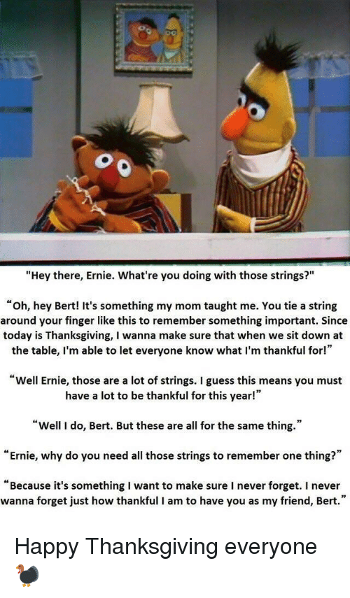 "Thanksgiving, Guess, and Happy: ""Hey there, Ernie. What're you doing with those strings?""  ""oh, hey Bert! It's something my mom taught me. You tie a string  around your finger like this to remember something important. Since  today is Thanksgiving, I wanna make sure that when we sit down at  the table, I'm able to let everyone know what I'm thankful for!""  Well Ernie, those are a lot of strings. I guess this means you must  have a lot to be thankful for this year!""  ""Well I do, Bert. But these are all for the same thing.""  ""Ernie, why do you need all those strings to remember one thing?""  ""Because it's something I want to make sure I never forget. I never  wanna forget just how thankful I am to have you as my friend, Bert."" Happy Thanksgiving everyone🦃"