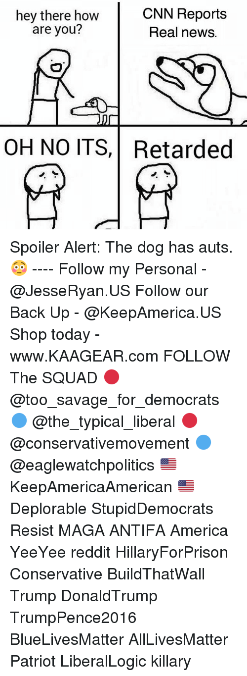 All Lives Matter, America, and cnn.com: hey there how  are you?  CNN Reports  Real news.  OH NO ITS,Retarded Spoiler Alert: The dog has auts. 😳 ---- Follow my Personal - @JesseRyan.US Follow our Back Up - @KeepAmerica.US Shop today - www.KAAGEAR.com FOLLOW The SQUAD 🔴 @too_savage_for_democrats 🔵 @the_typical_liberal 🔴 @conservativemovement 🔵 @eaglewatchpolitics 🇺🇸 KeepAmericaAmerican 🇺🇸 Deplorable StupidDemocrats Resist MAGA ANTIFA America YeeYee reddit HillaryForPrison Conservative BuildThatWall Trump DonaldTrump TrumpPence2016 BlueLivesMatter AllLivesMatter Patriot LiberalLogic killary