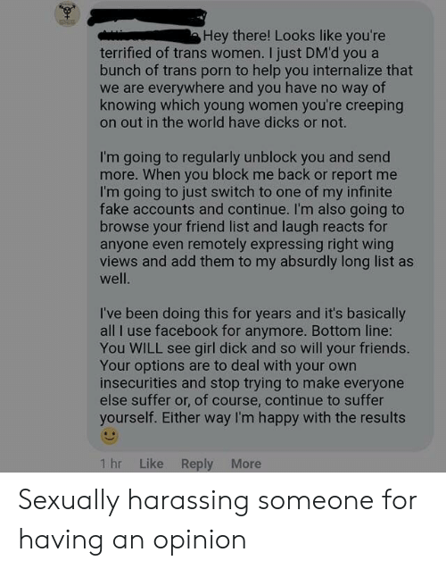 Dicks, Facebook, and Fake: Hey there! Looks like you're  terrified of trans women. I just DM'd you a  bunch of trans porn to help you internalize that  we are everywhere and you have no way of  knowing which young women you're creeping  on out in the world have dicks or not.  I'm going to regularly unblock you and send  more. When you block me back or report me  I'm going to just switch to one of my infinite  fake accounts and continue. I'm also going to  browse your friend list and laugh reacts for  anyone even remotely expressing right wing  views and add them to my absurdly long list as  well.  I've been doing this for years and it's basically  all I use facebook for anymore. Bottom line:  You WILL see girl dick and so will your friends.  Your options are to deal with your own  insecurities and stop trying to make everyone  else suffer or, of course, continue to suffer  yourself. Either way I'm happy with the results  Like Reply More  1 hr Sexually harassing someone for having an opinion
