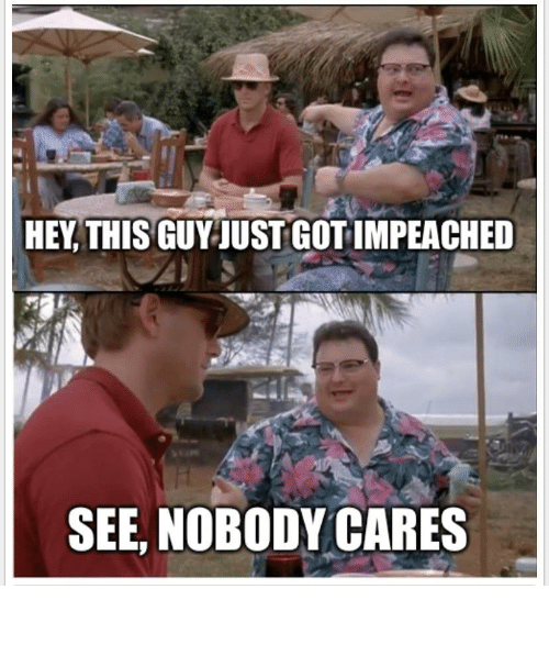 life goes on: HEY, THIS GUY JUST GOT IMPEACHED  SEE, NOBODY CARES Life goes on regardless