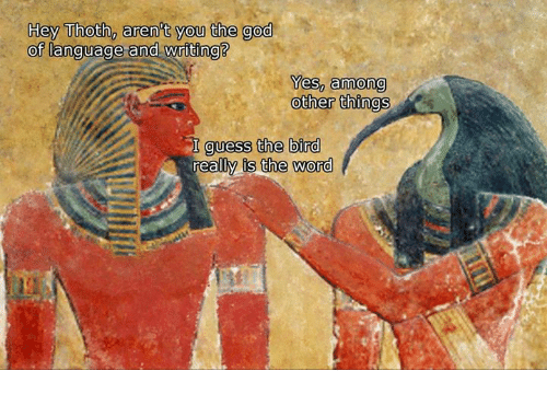 is-the-word: Hey Thoth, aren't you the god  of language and writing?  Yes, among  other things  guess the bird  reall  is the word