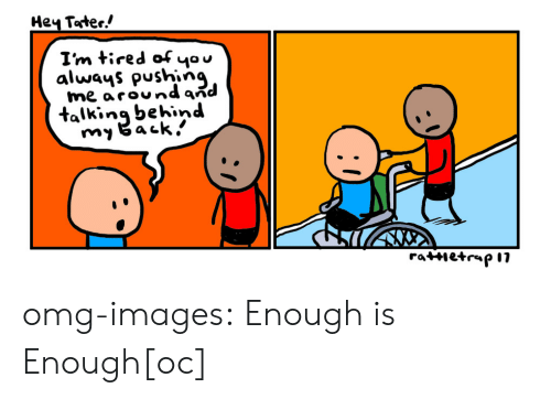 Tired Of You: Hey Toter!  I'm tired of you  always pushing  me aroundaid  talkinq behind omg-images:  Enough is Enough[oc]
