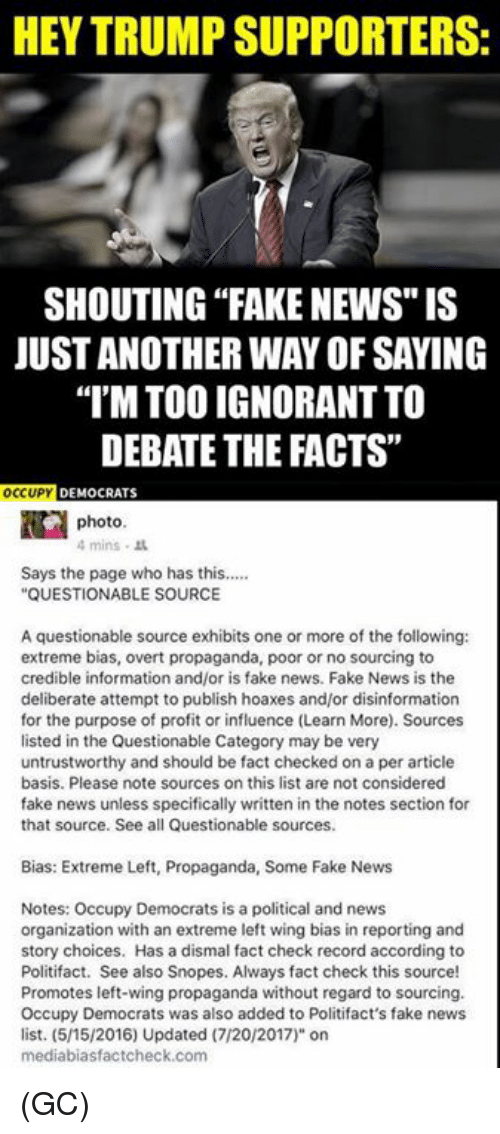 "sourcing: HEY TRUMP SUPPORTERS:  SHOUTING ""FAKE NEWS"" IS  JUST ANOTHER WAY OF SAYING  I'M TOO IGNORANT TO  DEBATE THE FACTS""  OCUP DEMOCRATS  photo  4mins .  Says the page who has this....  QUESTIONABLE SOURCE  A questionable source exhibits one or more of the following:  extreme bias, overt propaganda, poor or no sourcing to  credible information and/or is fake news. Fake News is the  deliberate attempt to publish hoaxes and/or disinformation  for the purpose of profit or influence (Learn More). Sources  listed in the Questionable Category may be very  untrustworthy and should be fact checked on a per article  basis. Please note sources on this list are not considered  fake news unless specifically written in the notes section for  that source. See all Questionable sources.  Bias: Extreme Left, Propaganda, Some Fake News  Notes: Occupy Democrats is a political and news  organization with an extreme left wing bias in reporting and  story choices. Has a dismal fact check record according to  Politifact. See also Snopes. Always fact check this source!  Promotes left-wing propaganda without regard to sourcing.  Occupy Democrats was also added to Politifact's fake news  list. (5/15/2016) Updated (7/20/2017)"" on  mediabiasfactcheck.com (GC)"