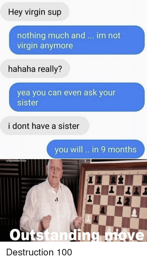 Anaconda, Virgin, and Ask: Hey virgin sup  nothing much and  virgin anymore  im not  hahaha really?  yea you can even ask your  sister  i dont have a sister  you will .. in 9 months  u/spooderbike  Outstanding ove Destruction 100