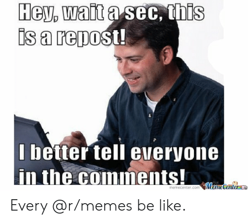 Be Like, Memes, and Reddit: Hey, wait a sec, this  is a repost!  I better tell everyone  in the comments! Every @r/memes be like.