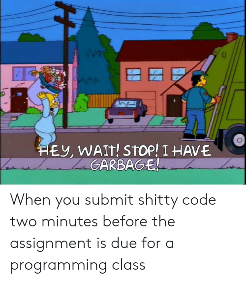 Programming, Class, and Code: HEY, WAIT! STOP! I HAVE  ZaGARBAGE! When you submit shitty code two minutes before the assignment is due for a programming class
