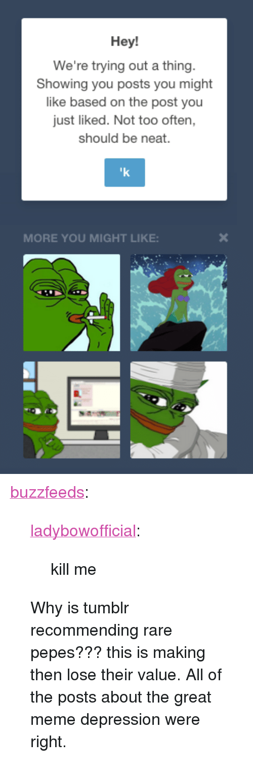 """Rare Pepes: Hey!  We're trying out a thing  Showing you posts you might  like based on the post you  just liked. Not too often,  should be neat.  MORE YOU MIGHT LIKE: <p><a class=""""tumblr_blog"""" href=""""http://buzzfeeds.tumblr.com/post/117935267366/ladybowofficial-kill-me-why-is-tumblr"""">buzzfeeds</a>:</p>  <blockquote><p><a class=""""tumblr_blog"""" href=""""http://ladybow.co.vu/post/117864089649/kill-me"""">ladybowofficial</a>:</p>  <blockquote><p>kill me</p></blockquote>  <p>Why is tumblr recommending rare pepes??? this is making then lose their value. All of the posts about the great meme depression were right.</p></blockquote>"""