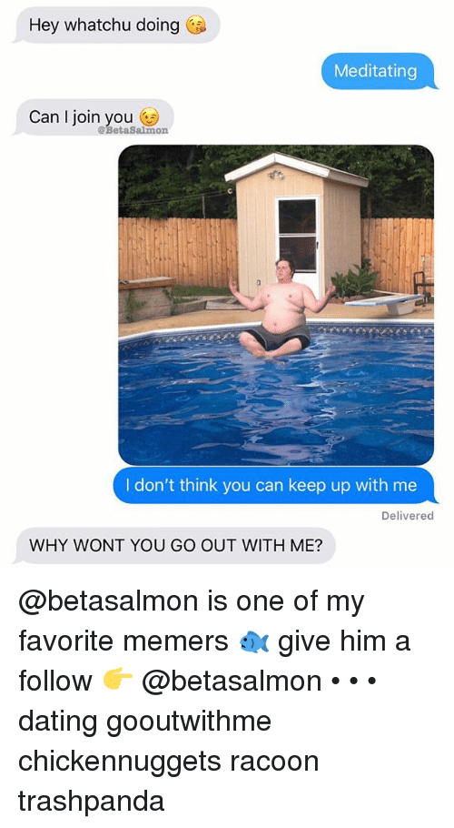 racoon: Hey whatchu doing  Meditating  Can l join you n  @BetaSalmo  I don't think you can keep up with me  Delivered  WHY WONT YOU GO OUT WITH ME? @betasalmon is one of my favorite memers 🐟 give him a follow 👉 @betasalmon • • • dating gooutwithme chickennuggets racoon trashpanda