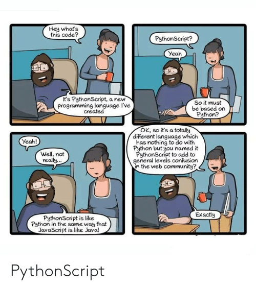 add: Hey what's  this code?  PythonScript?  Yeah  It's PythonScript, a new  programming language I've  created  So it must  be based on  Python?  OK, so it's a totally  different language which  has nothing to do with  Python but you named it  PythonScript to add to  general levels confusion  in the web communitye  Yeah!  Well, not  really  Exactiy  PythonScript is like  Python in the same way that  JavaScript is like Java! PythonScript