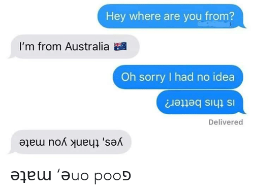 poo: Hey where are you from?  I'm from Australia  Oh sorry had no idea  Is this better?  Delivered  yes, thank you mate ǝʇɐɯ 'ǝuo pooפ
