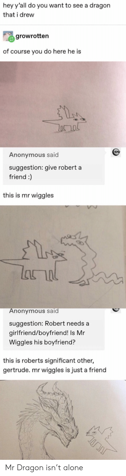 significant other: hey y'all do you want to see a dragon  that i drew  growrotten  of course you do here he is  Anonymous said  suggestion: give robert a  friend :)  this is mr wiggles  lhור  Anonymous said  suggestion: Robert needs a  girlfriend/boyfriend! Is Mr  Wiggles his boyfriend?  this is roberts significant other,  gertrude. mr wiggles is just a friend Mr Dragon isn't alone