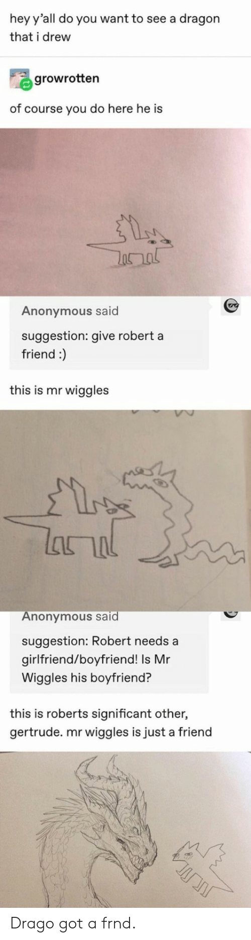 significant other: hey y'all do you want to see a dragon  that i drew  growrotten  of course you do here he is  Anonymous said  suggestion: give robert a  friend :)  this is mr wiggles  lanal  Anonymous said  suggestion: Robert needs a  girlfriend/boyfriend! Is Mr  Wiggles his boyfriend?  this is roberts significant other,  gertrude. mr wiggles is just a friend Drago got a frnd.