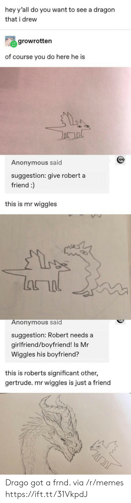 significant other: hey y'all do you want to see a dragon  that i drew  growrotten  of course you do here he is  Anonymous said  suggestion: give robert a  friend :)  this is mr wiggles  lanal  Anonymous said  suggestion: Robert needs a  girlfriend/boyfriend! Is Mr  Wiggles his boyfriend?  this is roberts significant other,  gertrude. mr wiggles is just a friend Drago got a frnd. via /r/memes https://ift.tt/31VkpdJ