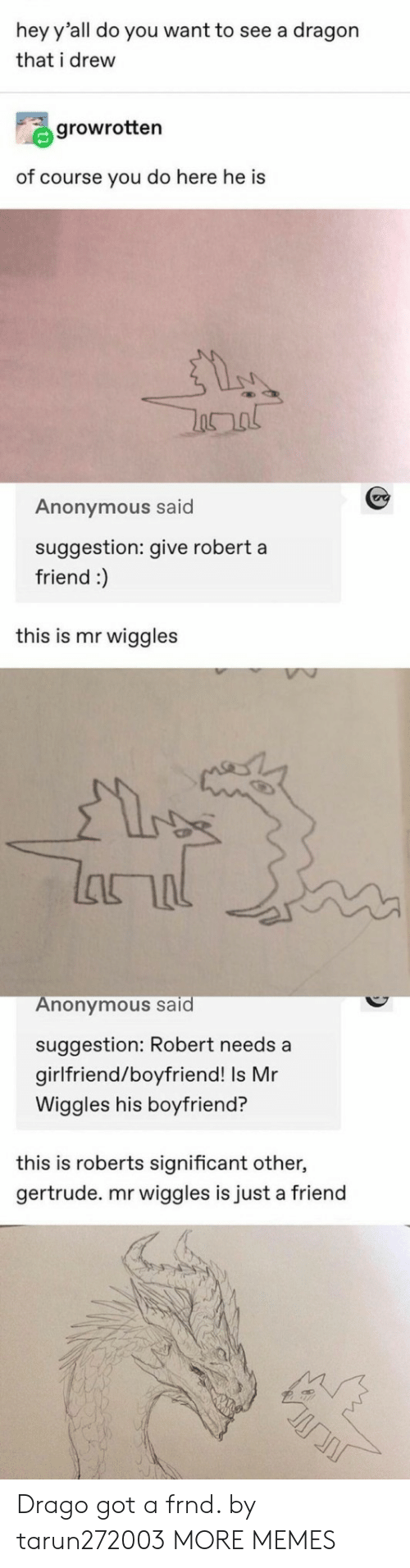 significant other: hey y'all do you want to see a dragon  that i drew  growrotten  of course you do here he is  Anonymous said  suggestion: give robert a  friend :)  this is mr wiggles  lanal  Anonymous said  suggestion: Robert needs a  girlfriend/boyfriend! Is Mr  Wiggles his boyfriend?  this is roberts significant other,  gertrude. mr wiggles is just a friend Drago got a frnd. by tarun272003 MORE MEMES
