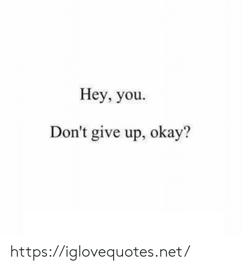 Okay, Net, and You: Hey, you  Don't give up, okay? https://iglovequotes.net/