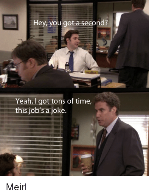 Yeah, Jobs, and Time: Hey, you got a second?  Yeah, I got tons of time,  this job's a joke. Meirl