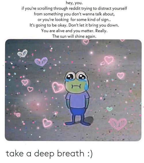 Alive, Reddit, and Okay: hey, you.  if you're scrolling through reddit trying to distract yourself  from something you don't wanna talk about,  or you're looking for some kind of sign..  It's going to be okay. Don't let it bring you down  You are alive and you matter. Really.  The sun will shine again. take a deep breath :)