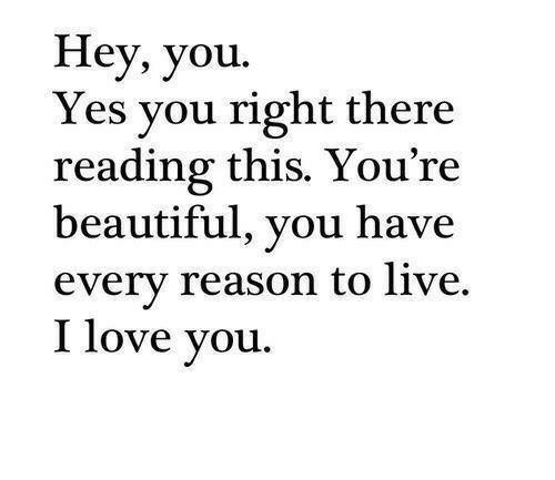 Reason To Live: Hey, you.  Yes you right there  reading this. You're  beautiful, you have  every reason to live.  I love you.