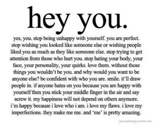 Love, Happy, and Smile: hey you.  yes, you. stop being unhappy with yourself. you are perfect.  stop wishing you looked like someone else or wishing people  liked you as much as they like someone else. stop trying to get  attention from those who hurt you. stop hating your body, your  face, your personality, your quirks. love them. without those  things you wouldn't be you. and why would you want to be  anyone else? be confident with who you are. smile. it'll draw  people in. if anyone hates on you because you are happy with  yourself then you stick your middle finger in the air and say  screw it. my happiness will not depend on others anymore.  i'm happy because i love who i am. i love my flaws. i love my  imperfections. they make me me. and me' is pretty amazing.  -siloology tumble.com