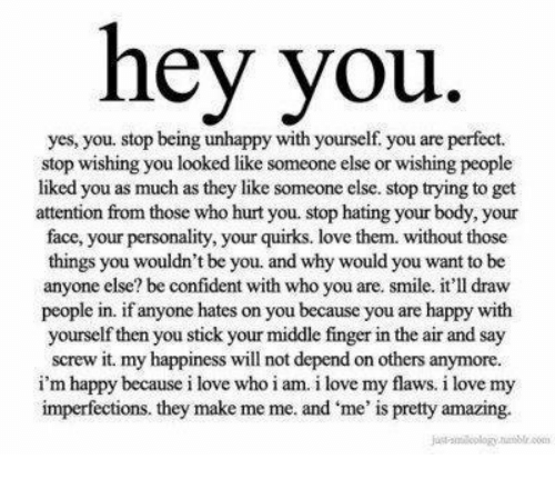 Love, Happy, and Smile: hey you  yes, you. stop being unhappy with yourself you are perfect.  stop wishing you looked like someone else or wishing people  liked you as much as they like someone else. stop trying to get  attention from those who hurt you. stop hating your body, your  face, your personality, your quirks. love them. without those  things you wouldn't be you. and why would you want to be  anyone else? be confident with who you are. smile. it'll draw  people in. if anyone hates on you because you are happy with  yourself then you stick your middle finger in the air and say  screw it. my happiness will not depend on others anymore  i'm happy because i love who i am. i love my flaws. i love my  imperfections. they make me me. and me' is pretty amazing.  saloplogy.he.00