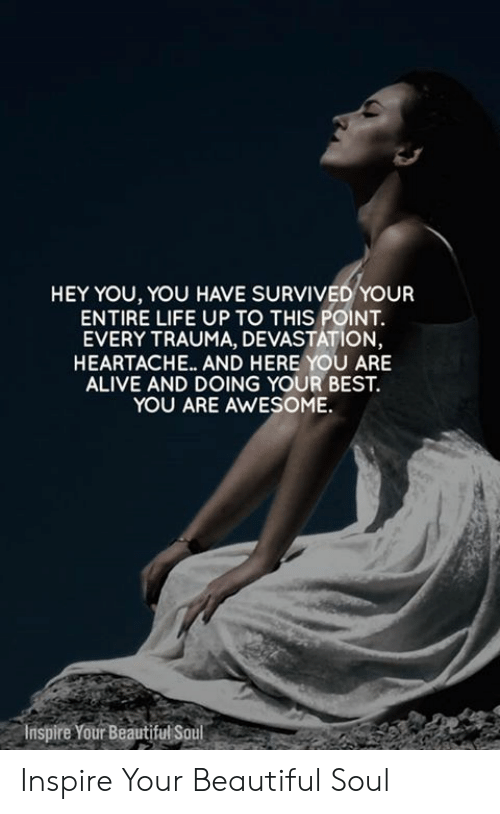 Alive, Beautiful, and Life: HEY YOU, YOU HAVE SURVIVED YOUR  ENTIRE LIFE UP TO THIS POINT  EVERY TRAUMA, DEVASTATION,  HEARTACHE... AND HERE YOU ARE  ALIVE AND DOING YOUR BEST.  YOU ARE AWESOME.  Inspire Your Beautiful Soul Inspire Your Beautiful Soul