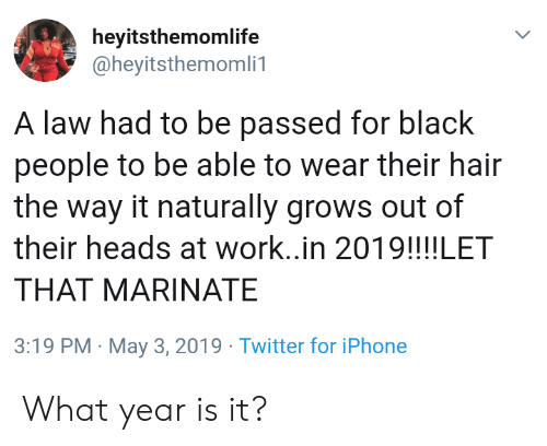 marinate: heyitsthemomlife  @heyitsthemomli1  A law had to be passed for black  people to be able to wear their hair  the way it naturally grows out of  their heads at work..in 2019!!!!LET  THAT MARINATE  3:19 PM May 3, 2019 Twitter for iPhone What year is it?
