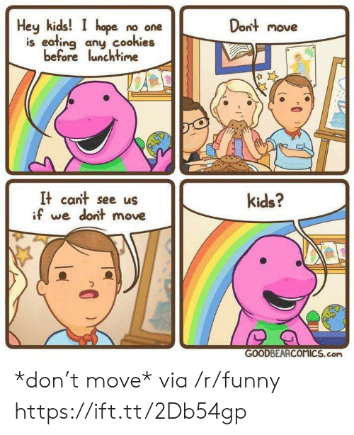 dont move: Heykids! I hope no one  is eating any cookies  before lunchtime  Dont move  It cant see us  if we dont move  kids?  GOODBEARCOMICS.com *don't move* via /r/funny https://ift.tt/2Db54gp