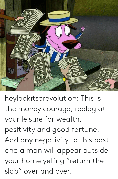 "positivity: heylookitsarevolution: This is the money courage, reblog at your leisure for wealth, positivity and good fortune.  Add any negativity to this post and a man will appear outside your home yelling ""return the slab"" over and over."