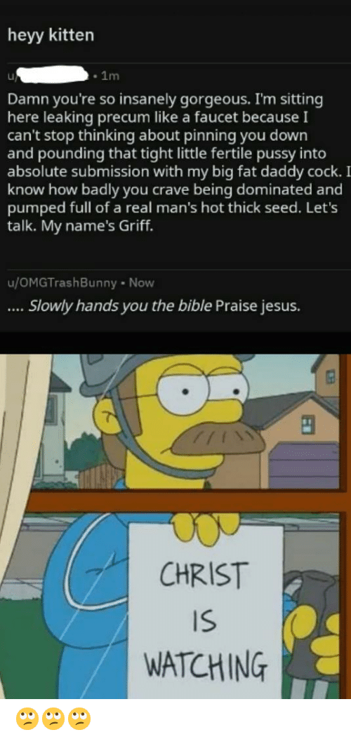 Jesus, Pussy, and Bible: heyy kitter  -1m  Damn you're so insanely gorgeous. I'm sitting  here leaking precum like a faucet becauseI  can't stop thinking about pinning you down  and pounding that tight little fertile pussy into  absolute submission with my big fat daddy cock.  know how badly you crave being dominated and  pumped full of a real man's hot thick seed. Let's  talk. My name's Griff.  u/OMGTrashBunny Now  Slowly hands you the bible Praise jesus.  CHRIST  IS  WATCHING 🙄🙄🙄