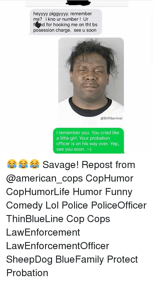 Hooking: heyyyy piggyyyy. remember  me? i kno ur number Ur  f kd for hooking me on tht bs  posession charge. see u soon  @ShiftSurvival  I remember you. You cried like  a little girl. Your probation  officer is on his way over. Yep,  see you soon.:-) 😂😂😂 Savage! Repost from @american_cops CopHumor CopHumorLife Humor Funny Comedy Lol Police PoliceOfficer ThinBlueLine Cop Cops LawEnforcement LawEnforcementOfficer SheepDog BlueFamily Protect Probation