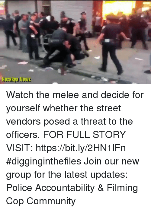 Community, Memes, and Police: Hezakya Newz Watch the melee and decide for yourself whether the street vendors posed a threat to the officers. FOR FULL STORY VISIT: https://bit.ly/2HN1lFn #digginginthefiles Join our new group for the latest updates: Police Accountability & Filming Cop Community