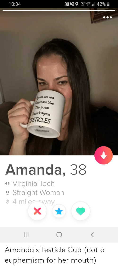 Euphemism: HG 42%  10:34  Roses are red  Walets are blue  This poem  dpesn't rhyme  TESTICLES  Amanda, 38  Virginia Tech  Straight Woman  4 miles way  X Amanda's Testicle Cup (not a euphemism for her mouth)