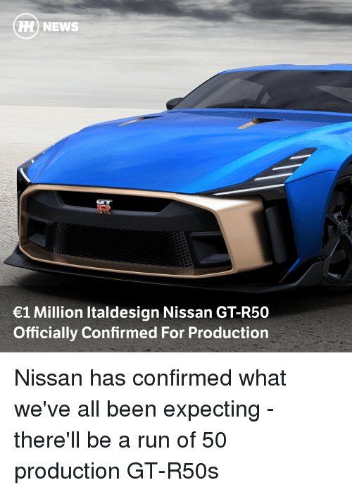 Nissan: HH) NEWS  1 Million Italdesign Nissan GT-R50  Officially Confirmed For Production Nissan has confirmed what we've all been expecting - there'll be a run of 50 production GT-R50s