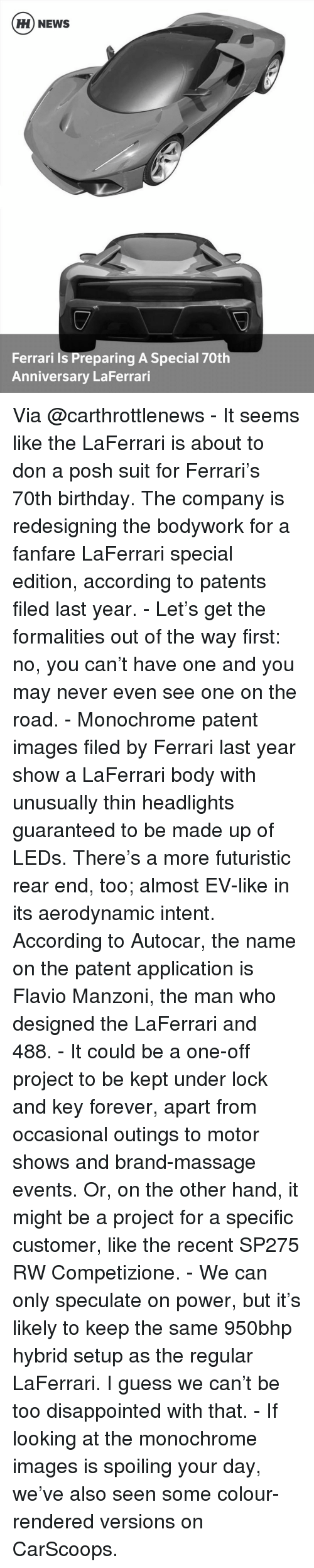 massaging: HH NEWS  Ferrari is Preparing A Special 70th  Anniversary LaFerrari Via @carthrottlenews - It seems like the LaFerrari is about to don a posh suit for Ferrari's 70th birthday. The company is redesigning the bodywork for a fanfare LaFerrari special edition, according to patents filed last year. - Let's get the formalities out of the way first: no, you can't have one and you may never even see one on the road. - Monochrome patent images filed by Ferrari last year show a LaFerrari body with unusually thin headlights guaranteed to be made up of LEDs. There's a more futuristic rear end, too; almost EV-like in its aerodynamic intent. According to Autocar, the name on the patent application is Flavio Manzoni, the man who designed the LaFerrari and 488. - It could be a one-off project to be kept under lock and key forever, apart from occasional outings to motor shows and brand-massage events. Or, on the other hand, it might be a project for a specific customer, like the recent SP275 RW Competizione. - We can only speculate on power, but it's likely to keep the same 950bhp hybrid setup as the regular LaFerrari. I guess we can't be too disappointed with that. - If looking at the monochrome images is spoiling your day, we've also seen some colour-rendered versions on CarScoops.