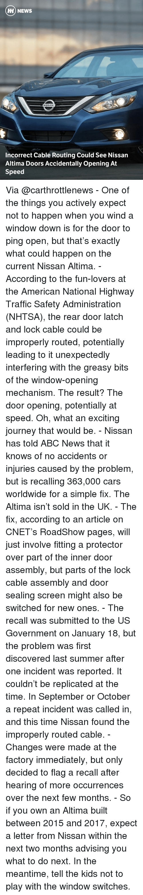 Unexpectable: HH NEWS  NISSAN  Incorrect Cable Routing Could See Nissan  Altima Doors Accidentally opening At  Speed Via @carthrottlenews - One of the things you actively expect not to happen when you wind a window down is for the door to ping open, but that's exactly what could happen on the current Nissan Altima. - According to the fun-lovers at the American National Highway Traffic Safety Administration (NHTSA), the rear door latch and lock cable could be improperly routed, potentially leading to it unexpectedly interfering with the greasy bits of the window-opening mechanism. The result? The door opening, potentially at speed. Oh, what an exciting journey that would be. - Nissan has told ABC News that it knows of no accidents or injuries caused by the problem, but is recalling 363,000 cars worldwide for a simple fix. The Altima isn't sold in the UK. - The fix, according to an article on CNET's RoadShow pages, will just involve fitting a protector over part of the inner door assembly, but parts of the lock cable assembly and door sealing screen might also be switched for new ones. - The recall was submitted to the US Government on January 18, but the problem was first discovered last summer after one incident was reported. It couldn't be replicated at the time. In September or October a repeat incident was called in, and this time Nissan found the improperly routed cable. - Changes were made at the factory immediately, but only decided to flag a recall after hearing of more occurrences over the next few months. - So if you own an Altima built between 2015 and 2017, expect a letter from Nissan within the next two months advising you what to do next. In the meantime, tell the kids not to play with the window switches.
