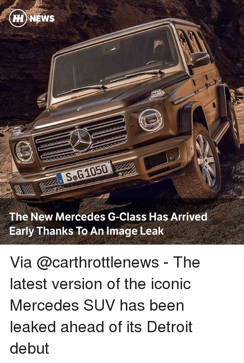 suv: HH NEWS  SoG1050  The New Mercedes G-Class Has Arrived  Early Thanks To An Image Leak Via @carthrottlenews - The latest version of the iconic Mercedes SUV has been leaked ahead of its Detroit debut
