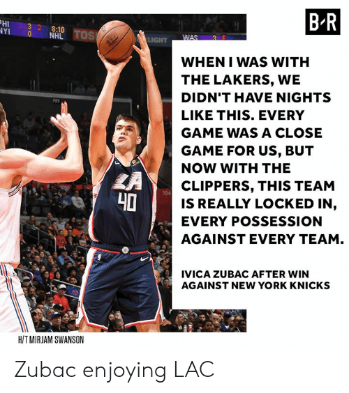 New York Knicks, Los Angeles Lakers, and New York: HI 32 8:10  YI 0 NHL  B R  WHEN I WAS WITH  THE LAKERS, WE  DIDN'T HAVE NIGHTS  LIKE THIS. EVERY  GAME WAS A CLOSE  GAME FOR US, BUT  NOW WITH THE  CLIPPERS, THIS TEAM  IS REALLY LOCKED IN,  EVERY POSSESSION  AGAINST EVERY TEAM  104  40  IVICA ZUBAC AFTER WIN  AGAINST NEW YORK KNICKS  HIT MIRJAM SWANSON Zubac enjoying LAC