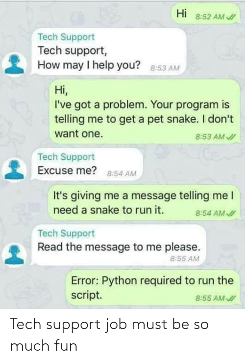 Ive Got: Hi  8:52 AM /  Tech Support  Tech support,  How may I help you? 8:53 AM  Hi,  I've got a problem. Your program is  telling me to get a pet snake. I don't  want one.  8:53 AM I  Tech Support  Excuse me? 8:54 AM  It's giving me a message telling me I  need a snake to run it.  8:54 AM I  Tech Support  Read the message to me please.  8:55 AM  Error: Python required to run the  script.  8:55 AM I Tech support job must be so much fun