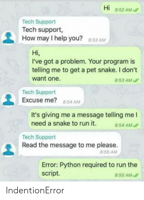 How May I Help You: Hi 8:52 AM  Tech Support  Tech support,  How may I help you?  8:53 AM  Hi,  I've got a problem. Your program is  telling me to get a pet snake. I don't  want one.  8:53 AM  Tech Support  Excuse me? 854 AM  It's giving me a message telling me l  need a snake to run it. 4 AM  Tech Support  Read the message to me please.  8:55 AMM  Error: Python required to run the  script.  8:55 AM IndentionError