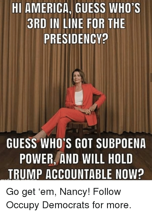 Occupy Democrats: HI AMERICA, GUESS WHO'S  3RD IN LINE FOR THE  PRESIDENCY?  GUESS WHO'S GOT SUBPOENA  POWER, AND WILL HOLD  TRUMP ACCOUNTABLE NOW? Go get 'em, Nancy!  Follow Occupy Democrats for more.