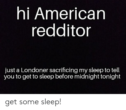 American, Sleep, and Midnight: hi American  redditor  just a Londoner sacrificing my sleep to tell  you to get to sleep before midnight tonight get some sleep!