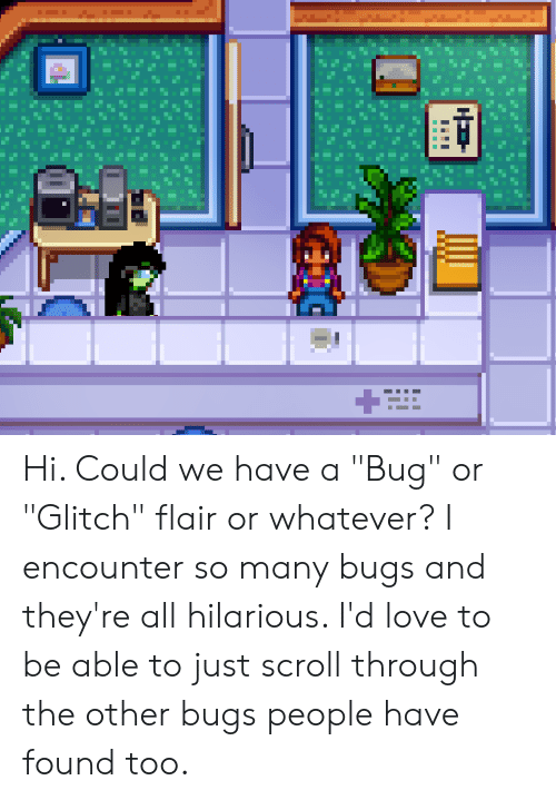 "Love, Hilarious, and Bug: Hi. Could we have a ""Bug"" or ""Glitch"" flair or whatever? I encounter so many bugs and they're all hilarious. I'd love to be able to just scroll through the other bugs people have found too."