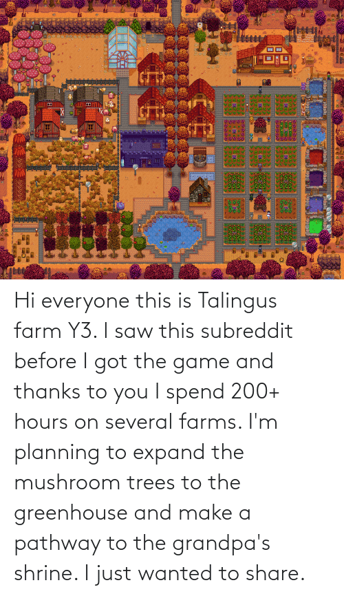 Shrine: Hi everyone this is Talingus farm Y3. I saw this subreddit before I got the game and thanks to you I spend 200+ hours on several farms. I'm planning to expand the mushroom trees to the greenhouse and make a pathway to the grandpa's shrine. I just wanted to share.