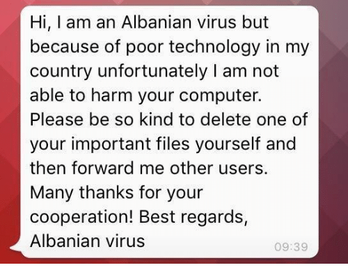 cooperation: Hi, I am an Albanian virus but  because of poor technology in my  country unfortunately I am not  able to harm your computer.  Please be so kind to delete one of  your important files yourself and  then forward me other users.  Many thanks for your  cooperation! Best regards,  Albanian virus  09:39