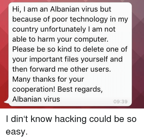cooperation: Hi, I am an Albanian virus but  because of poor technology in my  country unfortunately I am not  able to harm your computer.  Please be so kind to delete one of  your important files yourself and  then forward me other users.  Many thanks for your  cooperation! Best regards,  Albanian virus  09:39 I din't know hacking could be so easy.