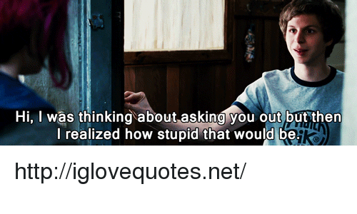 Http, Asking, and How: Hi, I was thinking about asking you out but then  l realized how stupid that would be http://iglovequotes.net/
